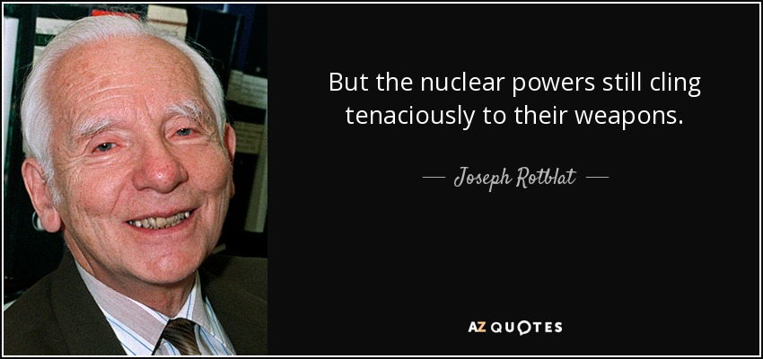 But the nuclear powers still cling tenaciously to their weapons. - Joseph Rotblat