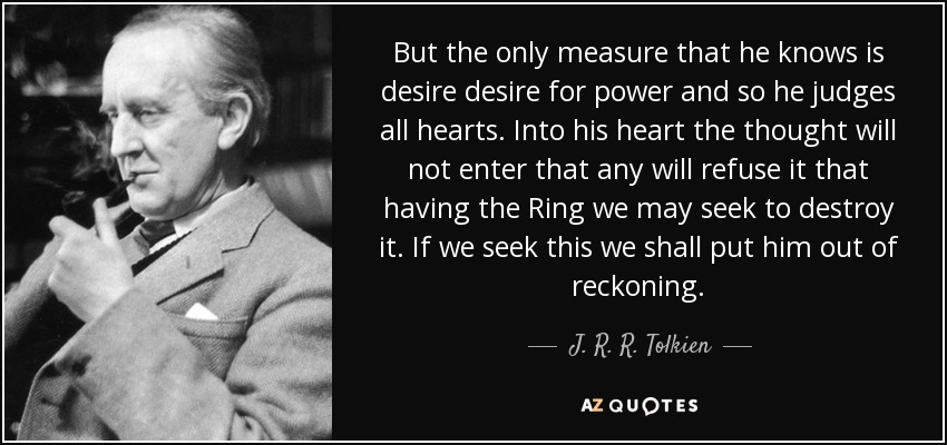 But the only measure that he knows is desire desire for power and so he judges all hearts. Into his heart the thought will not enter that any will refuse it that having the Ring we may seek to destroy it. If we seek this we shall put him out of reckoning. - J. R. R. Tolkien