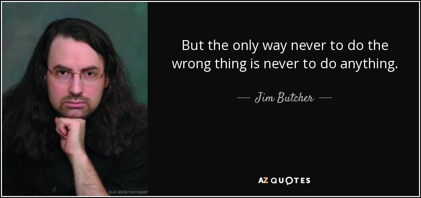 But the only way never to do the wrong thing is never to do anything. - Jim Butcher