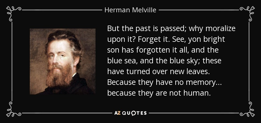 But the past is passed; why moralize upon it? Forget it. See, yon bright son has forgotten it all, and the blue sea, and the blue sky; these have turned over new leaves. Because they have no memory . . . because they are not human. - Herman Melville
