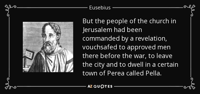 But the people of the church in Jerusalem had been commanded by a revelation, vouchsafed to approved men there before the war, to leave the city and to dwell in a certain town of Perea called Pella. - Eusebius
