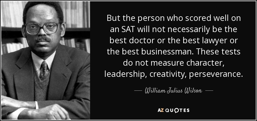 But the person who scored well on an SAT will not necessarily be the best doctor or the best lawyer or the best businessman. These tests do not measure character, leadership, creativity, perseverance. - William Julius Wilson