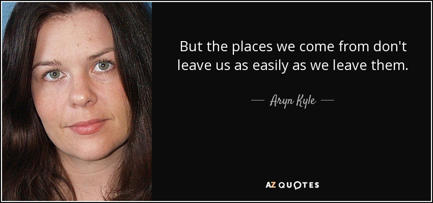 But the places we come from don't leave us as easily as we leave them. - Aryn Kyle