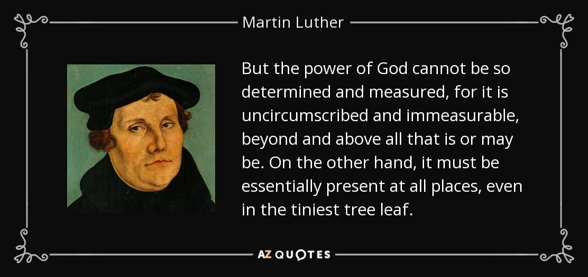 But the power of God cannot be so determined and measured, for it is uncircumscribed and immeasurable, beyond and above all that is or may be. On the other hand, it must be essentially present at all places, even in the tiniest tree leaf. - Martin Luther