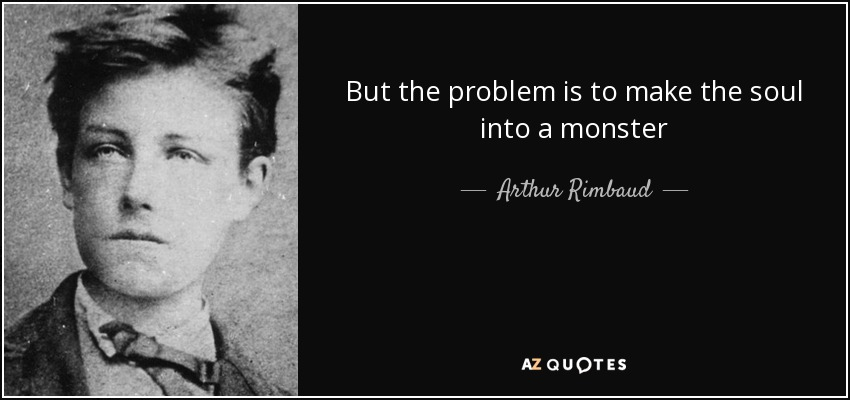 But the problem is to make the soul into a monster - Arthur Rimbaud