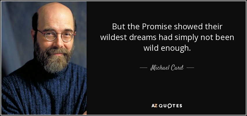 But the Promise showed their wildest dreams had simply not been wild enough. - Michael Card