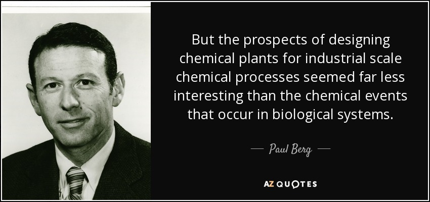 But the prospects of designing chemical plants for industrial scale chemical processes seemed far less interesting than the chemical events that occur in biological systems. - Paul Berg