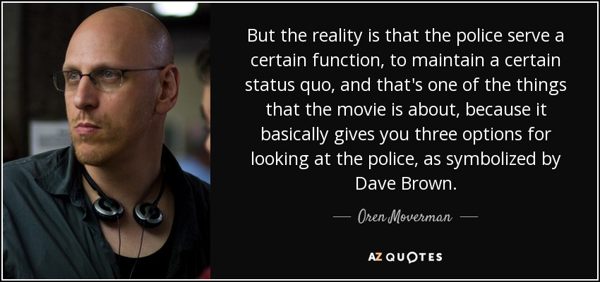 But the reality is that the police serve a certain function, to maintain a certain status quo, and that's one of the things that the movie is about, because it basically gives you three options for looking at the police, as symbolized by Dave Brown. - Oren Moverman
