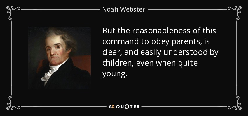 But the reasonableness of this command to obey parents, is clear, and easily understood by children, even when quite young. - Noah Webster