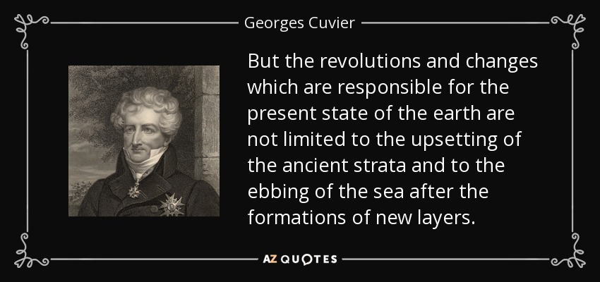 But the revolutions and changes which are responsible for the present state of the earth are not limited to the upsetting of the ancient strata and to the ebbing of the sea after the formations of new layers. - Georges Cuvier