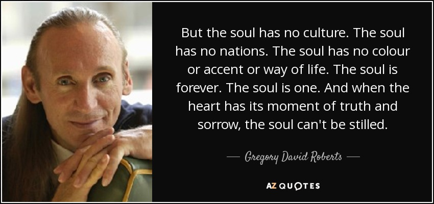 But the soul has no culture. The soul has no nations. The soul has no colour or accent or way of life. The soul is forever. The soul is one. And when the heart has its moment of truth and sorrow, the soul can't be stilled. - Gregory David Roberts