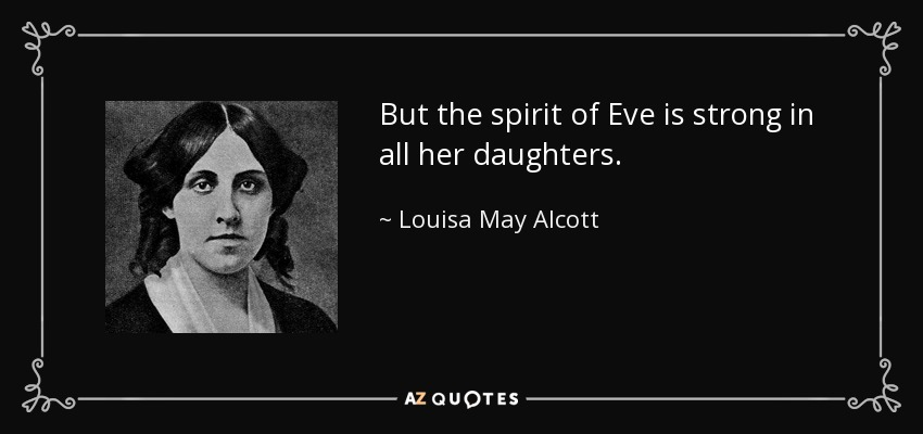 But the spirit of Eve is strong in all her daughters. - Louisa May Alcott