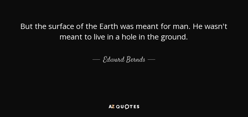 But the surface of the Earth was meant for man. He wasn't meant to live in a hole in the ground. - Edward Bernds