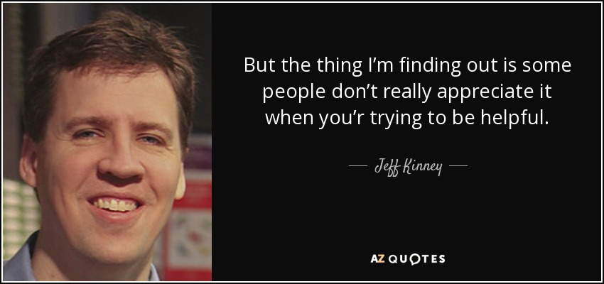 But the thing I'm finding out is some people don't really appreciate it when you'r trying to be helpful. - Jeff Kinney