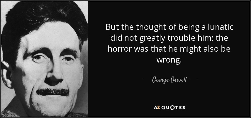 But the thought of being a lunatic did not greatly trouble him; the horror was that he might also be wrong. - George Orwell