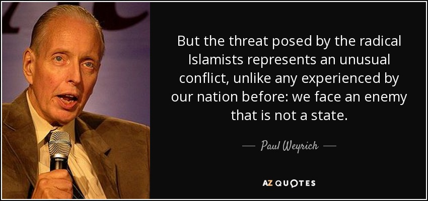 But the threat posed by the radical Islamists represents an unusual conflict, unlike any experienced by our nation before: we face an enemy that is not a state. - Paul Weyrich