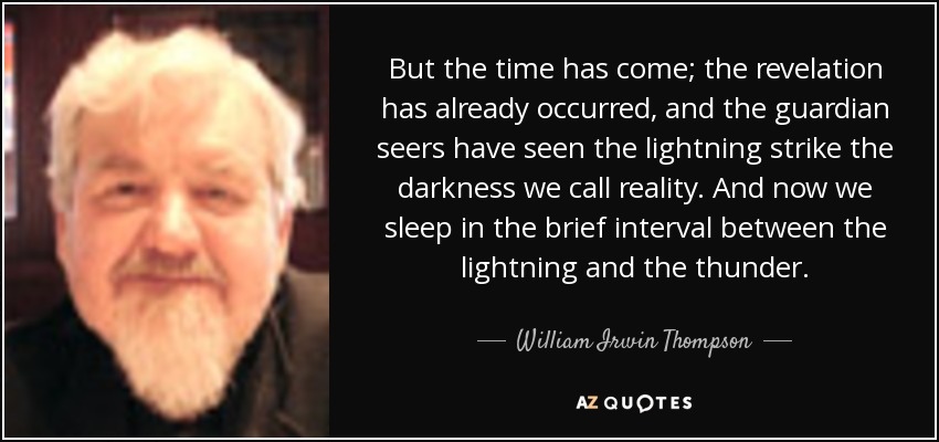 But the time has come; the revelation has already occurred, and the guardian seers have seen the lightning strike the darkness we call reality. And now we sleep in the brief interval between the lightning and the thunder. - William Irwin Thompson