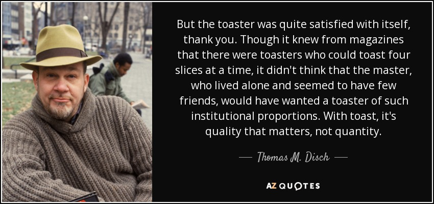 But the toaster was quite satisfied with itself, thank you. Though it knew from magazines that there were toasters who could toast four slices at a time, it didn't think that the master, who lived alone and seemed to have few friends, would have wanted a toaster of such institutional proportions. With toast, it's quality that matters, not quantity. - Thomas M. Disch