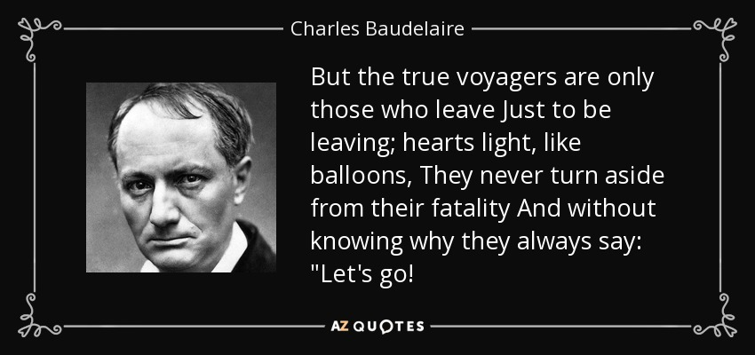 But the true voyagers are only those who leave Just to be leaving; hearts light, like balloons, They never turn aside from their fatality And without knowing why they always say: