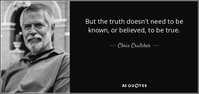 But the truth doesn't need to be known, or believed, to be true. - Chris Crutcher