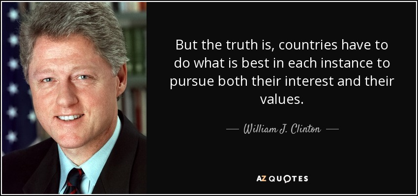 But the truth is, countries have to do what is best in each instance to pursue both their interest and their values. - William J. Clinton