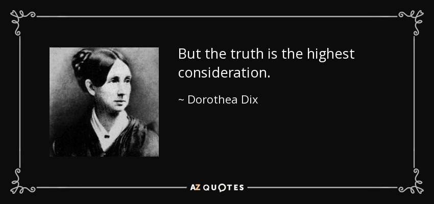 But the truth is the highest consideration. - Dorothea Dix