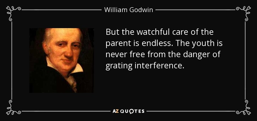 But the watchful care of the parent is endless. The youth is never free from the danger of grating interference. - William Godwin
