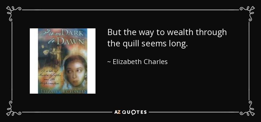 But the way to wealth through the quill seems long. - Elizabeth Charles