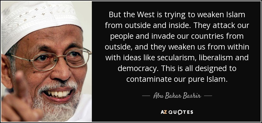 But the West is trying to weaken Islam from outside and inside. They attack our people and invade our countries from outside, and they weaken us from within with ideas like secularism, liberalism and democracy. This is all designed to contaminate our pure Islam. - Abu Bakar Bashir