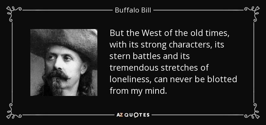But the West of the old times, with its strong characters, its stern battles and its tremendous stretches of loneliness, can never be blotted from my mind. - Buffalo Bill