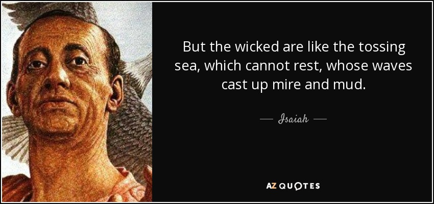 But the wicked are like the tossing sea, which cannot rest, whose waves cast up mire and mud. - Isaiah