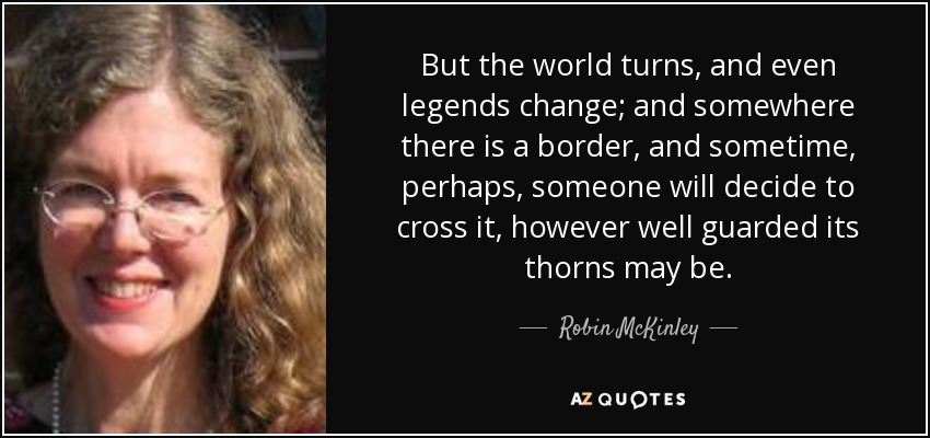 But the world turns, and even legends change; and somewhere there is a border, and sometime, perhaps, someone will decide to cross it, however well guarded its thorns may be. - Robin McKinley