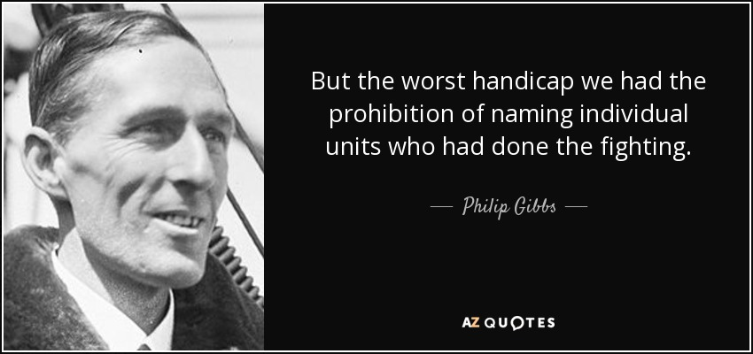 But the worst handicap we had the prohibition of naming individual units who had done the fighting. - Philip Gibbs