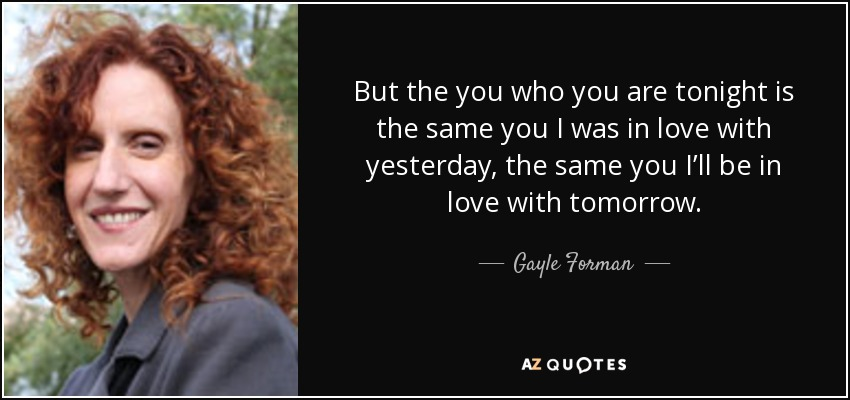 But the you who you are tonight is the same you I was in love with yesterday, the same you I'll be in love with tomorrow. - Gayle Forman