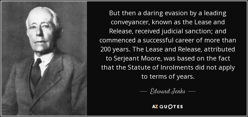 But then a daring evasion by a leading conveyancer, known as the Lease and Release, received judicial sanction; and commenced a successful career of more than 200 years. The Lease and Release, attributed to Serjeant Moore, was based on the fact that the Statute of Inrolments did not apply to terms of years. - Edward Jenks