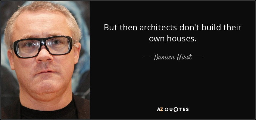But then architects don't build their own houses. - Damien Hirst