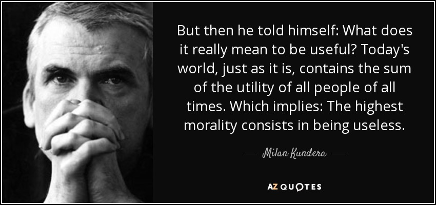 But then he told himself: What does it really mean to be useful? Today's world, just as it is, contains the sum of the utility of all people of all times. Which implies: The highest morality consists in being useless. - Milan Kundera
