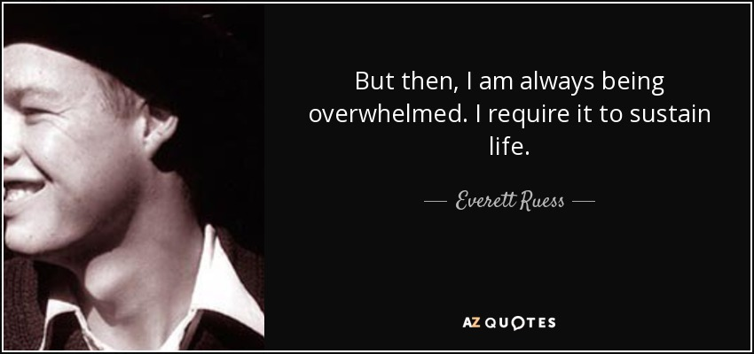But then, I am always being overwhelmed. I require it to sustain life. - Everett Ruess