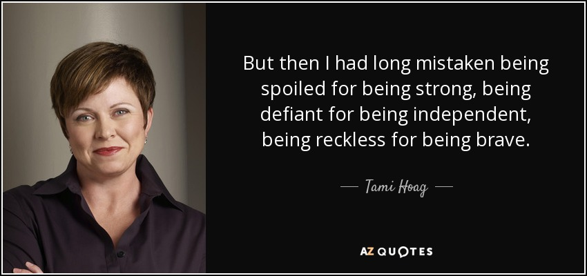 But then I had long mistaken being spoiled for being strong, being defiant for being independent, being reckless for being brave. - Tami Hoag