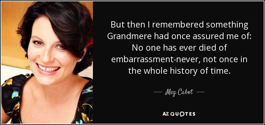 But then I remembered something Grandmere had once assured me of: No one has ever died of embarrassment-never, not once in the whole history of time. - Meg Cabot
