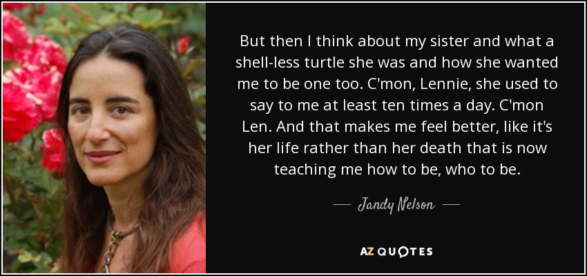 But then I think about my sister and what a shell-less turtle she was and how she wanted me to be one too. C'mon, Lennie, she used to say to me at least ten times a day. C'mon Len. And that makes me feel better, like it's her life rather than her death that is now teaching me how to be, who to be. - Jandy Nelson