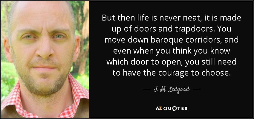 But then life is never neat, it is made up of doors and trapdoors. You move down baroque corridors, and even when you think you know which door to open, you still need to have the courage to choose. - J. M. Ledgard