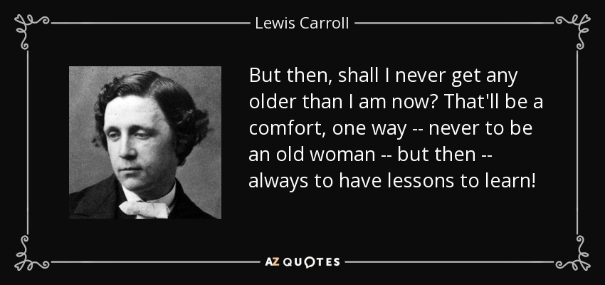 But then, shall I never get any older than I am now? That'll be a comfort, one way -- never to be an old woman -- but then -- always to have lessons to learn! - Lewis Carroll