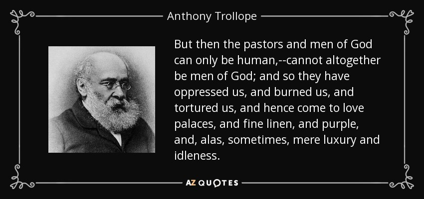 But then the pastors and men of God can only be human,--cannot altogether be men of God; and so they have oppressed us, and burned us, and tortured us, and hence come to love palaces, and fine linen, and purple, and, alas, sometimes, mere luxury and idleness. - Anthony Trollope