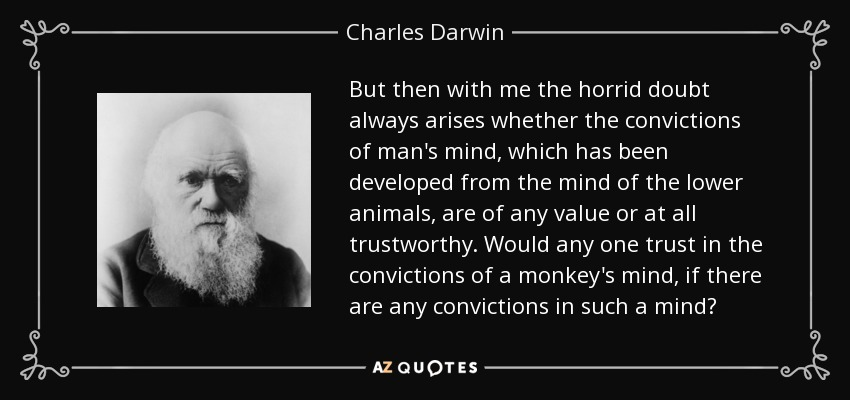 But then with me the horrid doubt always arises whether the convictions of man's mind, which has been developed from the mind of the lower animals, are of any value or at all trustworthy. Would any one trust in the convictions of a monkey's mind, if there are any convictions in such a mind? - Charles Darwin
