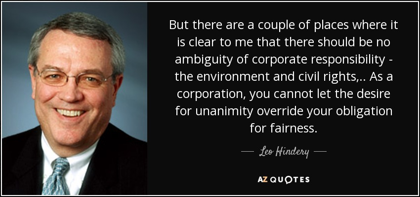 But there are a couple of places where it is clear to me that there should be no ambiguity of corporate responsibility - the environment and civil rights, .. As a corporation, you cannot let the desire for unanimity override your obligation for fairness. - Leo Hindery
