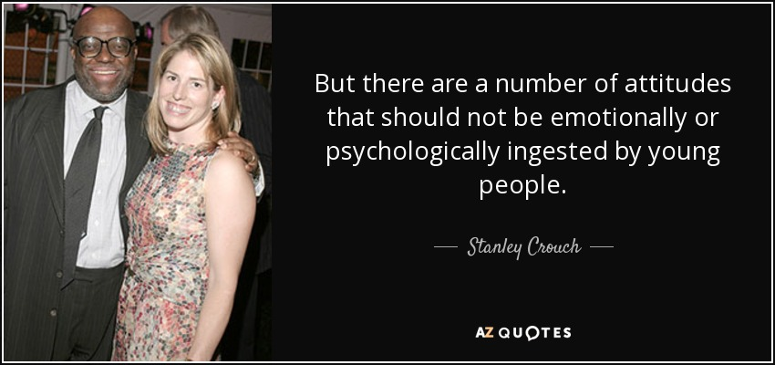 But there are a number of attitudes that should not be emotionally or psychologically ingested by young people. - Stanley Crouch