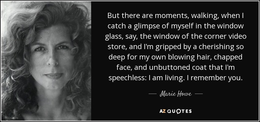 But there are moments, walking, when I catch a glimpse of myself in the window glass, say, the window of the corner video store, and I'm gripped by a cherishing so deep for my own blowing hair, chapped face, and unbuttoned coat that I'm speechless: I am living. I remember you. - Marie Howe