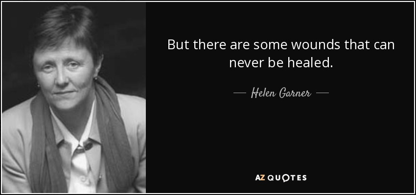But there are some wounds that can never be healed. - Helen Garner