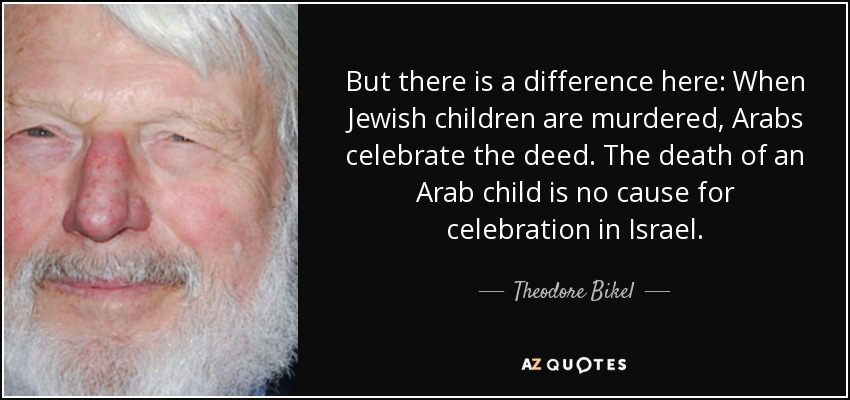 But there is a difference here: When Jewish children are murdered, Arabs celebrate the deed. The death of an Arab child is no cause for celebration in Israel. - Theodore Bikel